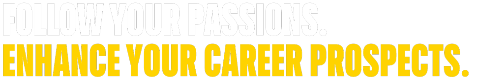 Follow your passions. Enhance your career prospects