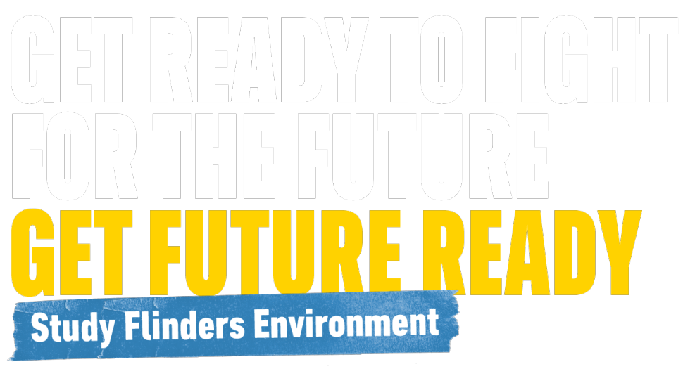 Get Ready to fight for the future - Study Flinders Environment